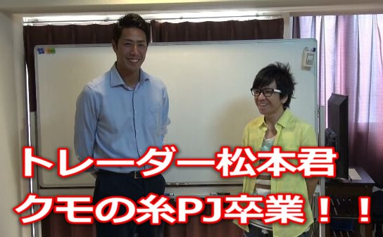 常勝FX.兼業トレーダー松本君.クモの糸PJ卒業!!