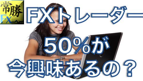 FXトレーダーの50%が興味を持っているものは?